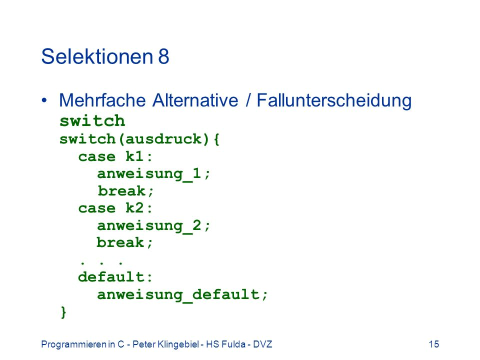 Programmieren in C - Peter Klingebiel - HS Fulda - DVZ15 Selektionen 8 Mehrfache Alternative / Fallunterscheidung switch switch(ausdruck){ case k1: an