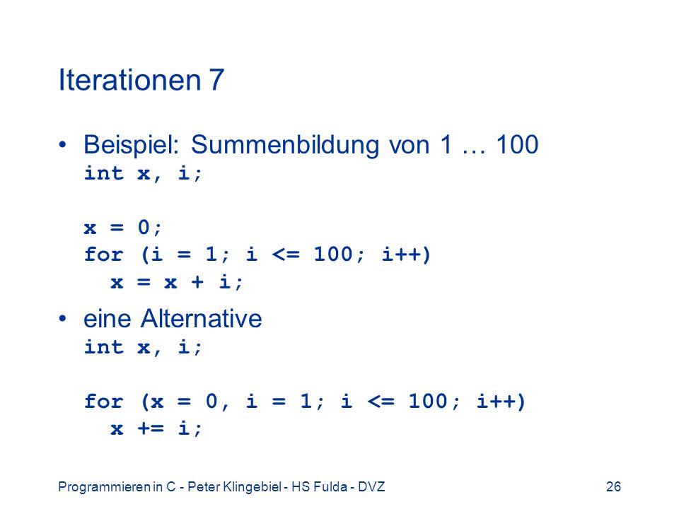 Programmieren in C - Peter Klingebiel - HS Fulda - DVZ26 Iterationen 7 Beispiel: Summenbildung von 1 … 100 int x, i; x = 0; for (i = 1; i <= 100; i++)