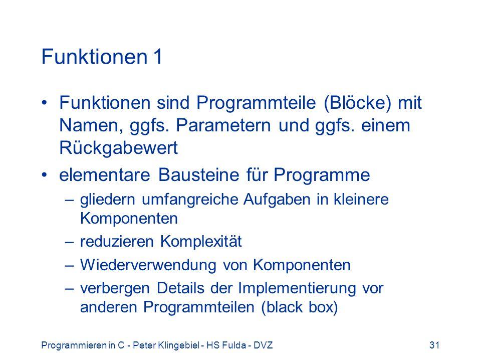 Programmieren in C - Peter Klingebiel - HS Fulda - DVZ31 Funktionen 1 Funktionen sind Programmteile (Blöcke) mit Namen, ggfs. Parametern und ggfs. ein
