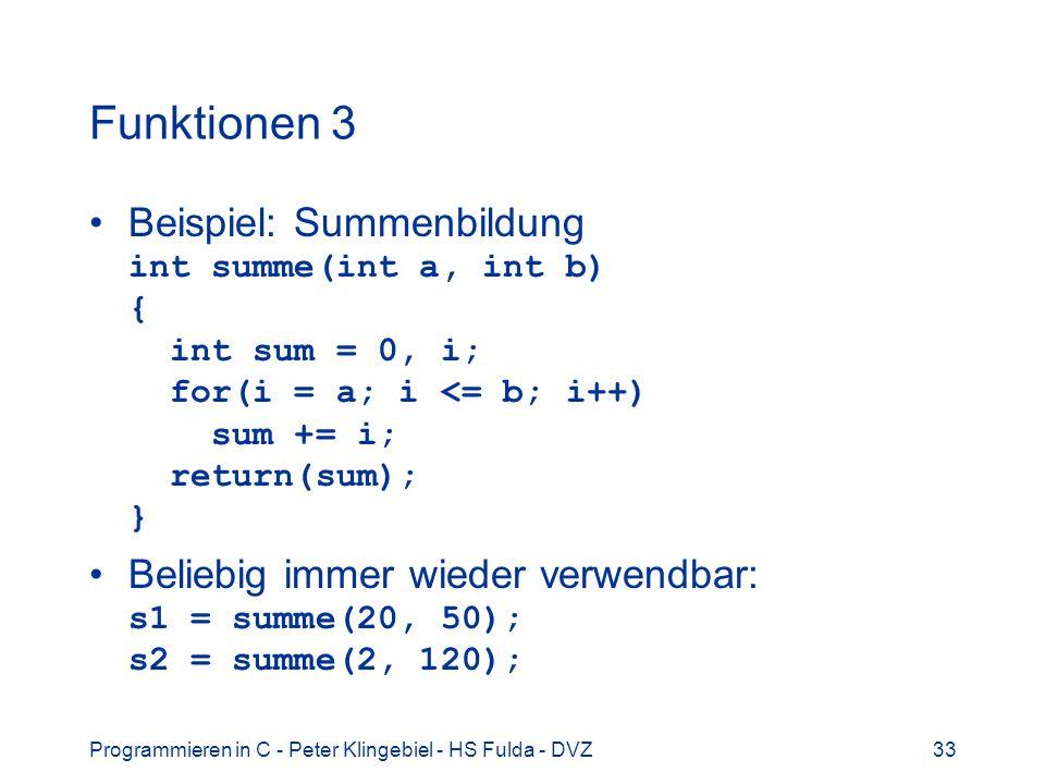 Programmieren in C - Peter Klingebiel - HS Fulda - DVZ33 Funktionen 3 Beispiel: Summenbildung int summe(int a, int b) { int sum = 0, i; for(i = a; i <
