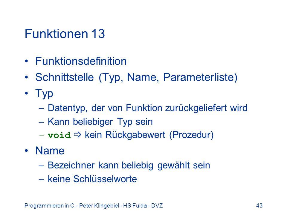 Programmieren in C - Peter Klingebiel - HS Fulda - DVZ43 Funktionen 13 Funktionsdefinition Schnittstelle (Typ, Name, Parameterliste) Typ –Datentyp, de