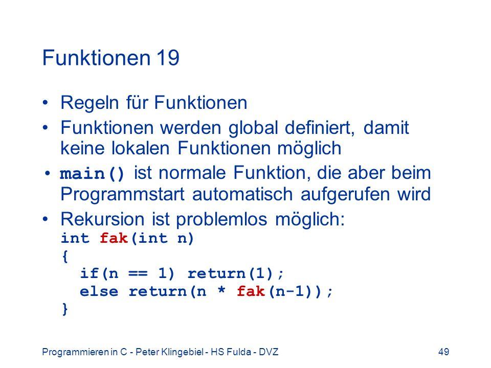 Programmieren in C - Peter Klingebiel - HS Fulda - DVZ49 Funktionen 19 Regeln für Funktionen Funktionen werden global definiert, damit keine lokalen F