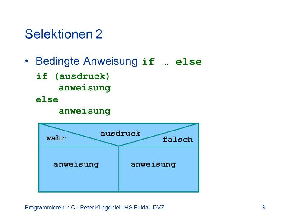 Programmieren in C - Peter Klingebiel - HS Fulda - DVZ10 Selektionen 3 Anweisung kann ein Block sein, bei mehreren Ausdrücken Verwendung von { } notwendig Beispiel: int c, i;...
