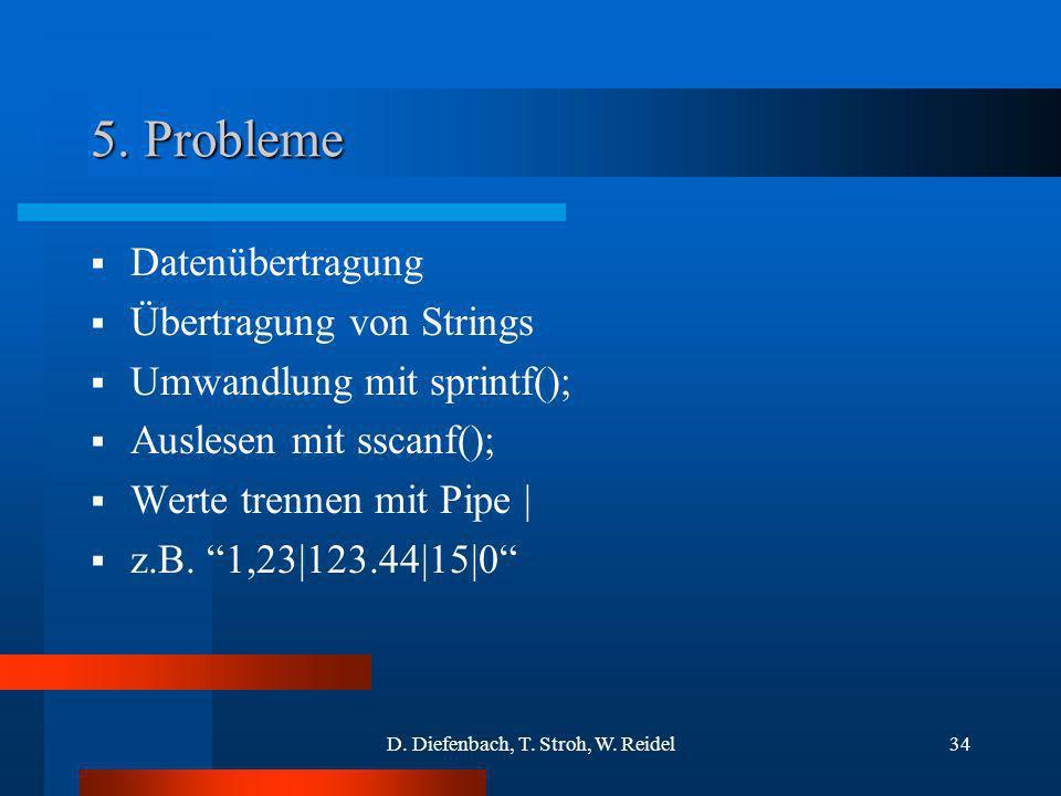 D. Diefenbach, T. Stroh, W. Reidel34 5. Probleme Datenübertragung Übertragung von Strings Umwandlung mit sprintf(); Auslesen mit sscanf(); Werte trenn