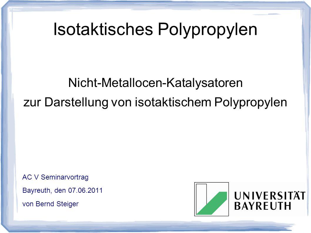 Isotaktisches Polypropylen Nicht-Metallocen-Katalysatoren zur Darstellung von isotaktischem Polypropylen AC V Seminarvortrag Bayreuth, den 07.06.2011