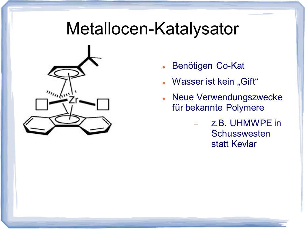 Metallocen-Katalysator Benötigen Co-Kat Wasser ist kein Gift Neue Verwendungszwecke für bekannte Polymere z.B. UHMWPE in Schusswesten statt Kevlar