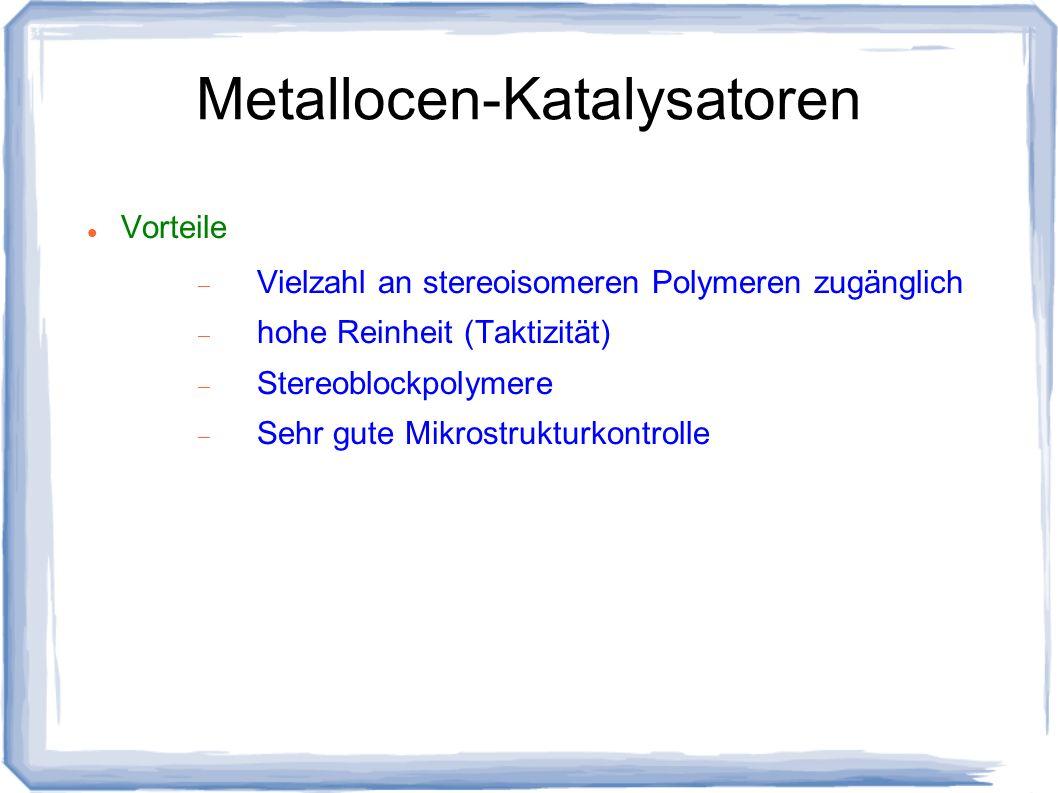 Metallocen-Katalysatoren Vorteile Vielzahl an stereoisomeren Polymeren zugänglich hohe Reinheit (Taktizität) Stereoblockpolymere Sehr gute Mikrostrukt