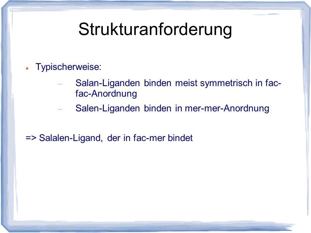 Strukturanforderung Typischerweise: Salan-Liganden binden meist symmetrisch in fac- fac-Anordnung Salen-Liganden binden in mer-mer-Anordnung => Salale