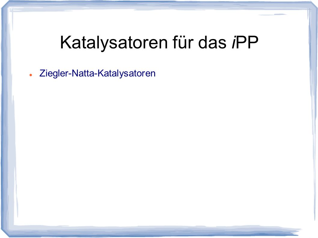 Katalysatoren für das iPP Ziegler-Natta-Katalysatoren Metallocen-Katalysatoren