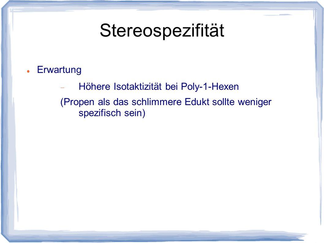Stereospezifität Erwartung Höhere Isotaktizität bei Poly-1-Hexen (Propen als das schlimmere Edukt sollte weniger spezifisch sein)
