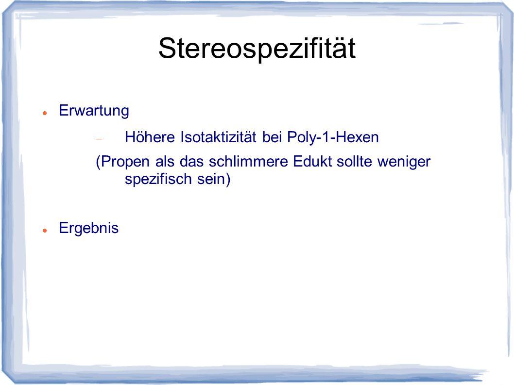 Stereospezifität Erwartung Höhere Isotaktizität bei Poly-1-Hexen (Propen als das schlimmere Edukt sollte weniger spezifisch sein) Ergebnis