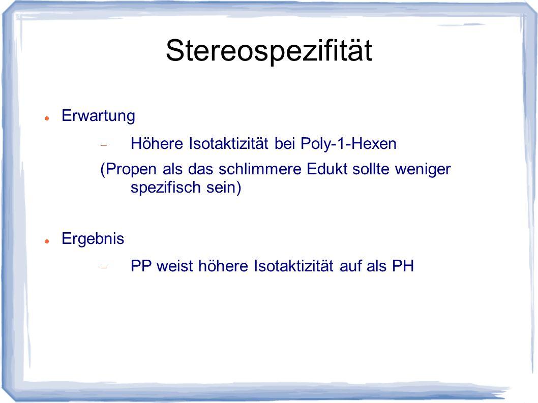 Stereospezifität Erwartung Höhere Isotaktizität bei Poly-1-Hexen (Propen als das schlimmere Edukt sollte weniger spezifisch sein) Ergebnis PP weist hö