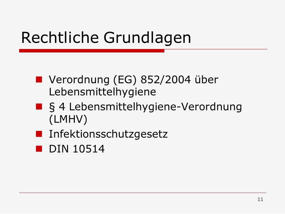 Rechtliche Grundlagen Verordnung (EG) 852/2004 über Lebensmittelhygiene § 4 Lebensmittelhygiene-Verordnung (LMHV) Infektionsschutzgesetz DIN 10514 11