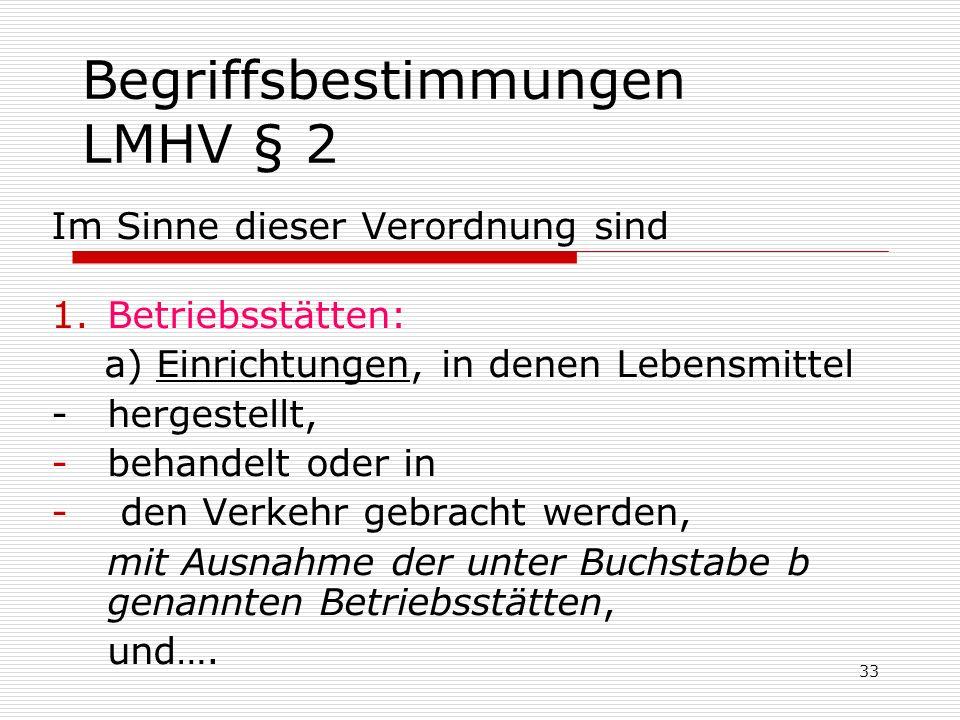 Begriffsbestimmungen LMHV § 2 Im Sinne dieser Verordnung sind 1.Betriebsstätten: a) Einrichtungen, in denen Lebensmittel - hergestellt, -behandelt ode