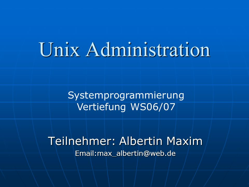 Unix Administration Teilnehmer: Albertin Maxim Email:max_albertin@web.de Systemprogrammierung Vertiefung WS06/07