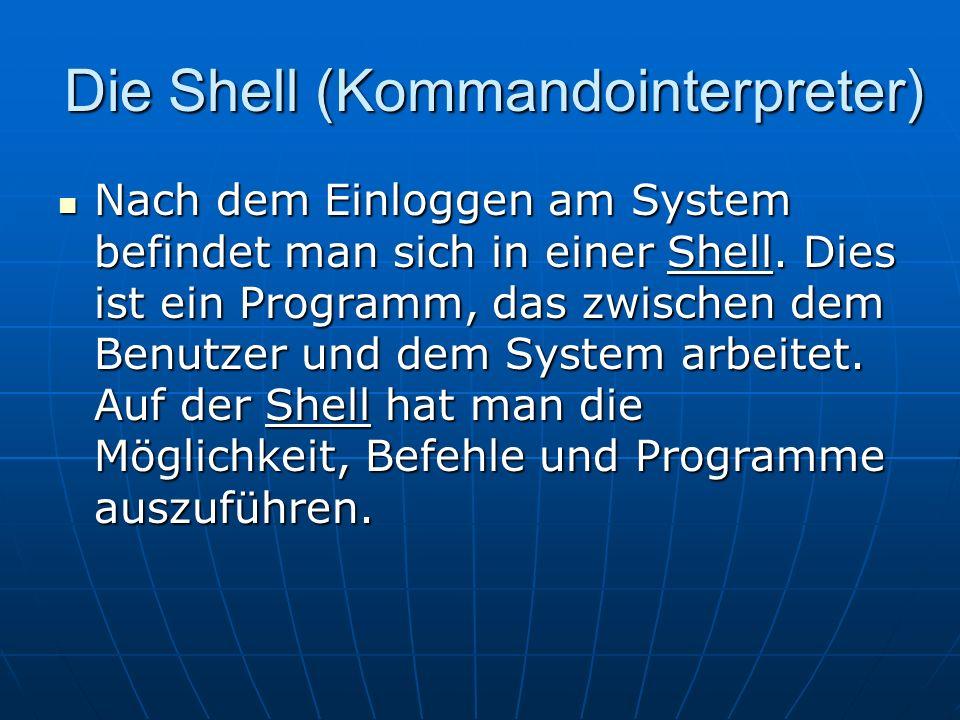 Die Shell (Kommandointerpreter) Nach dem Einloggen am System befindet man sich in einer Shell. Dies ist ein Programm, das zwischen dem Benutzer und de