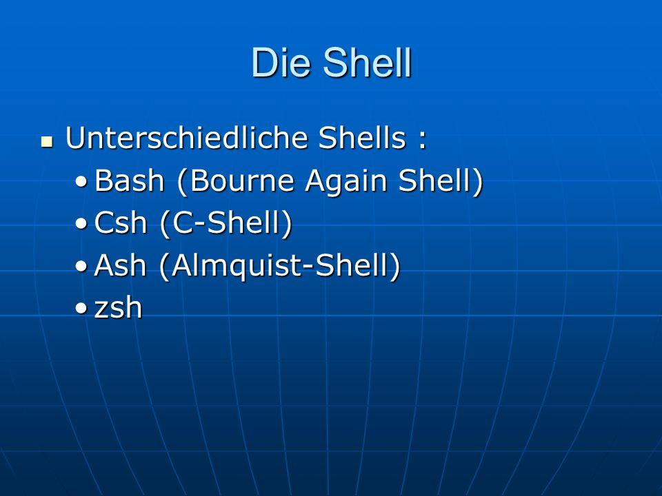 Die Shell Unterschiedliche Shells : Unterschiedliche Shells : Bash (Bourne Again Shell)Bash (Bourne Again Shell) Csh (C-Shell)Csh (C-Shell) Ash (Almqu
