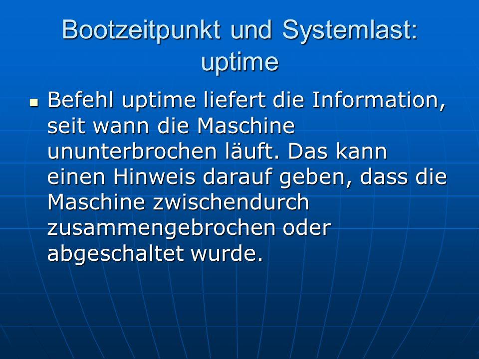Bootzeitpunkt und Systemlast: uptime Befehl uptime liefert die Information, seit wann die Maschine ununterbrochen läuft. Das kann einen Hinweis darauf