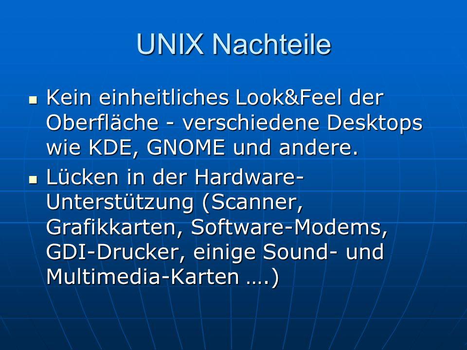 UNIX Nachteile Kein einheitliches Look&Feel der Oberfläche - verschiedene Desktops wie KDE, GNOME und andere. Kein einheitliches Look&Feel der Oberflä