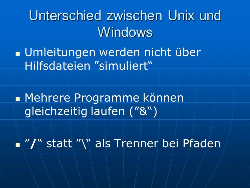 Unterschied zwischen Unix und Windows Umleitungen werden nicht über Hilfsdateien simuliert Mehrere Programme können gleichzeitig laufen (&) / statt \