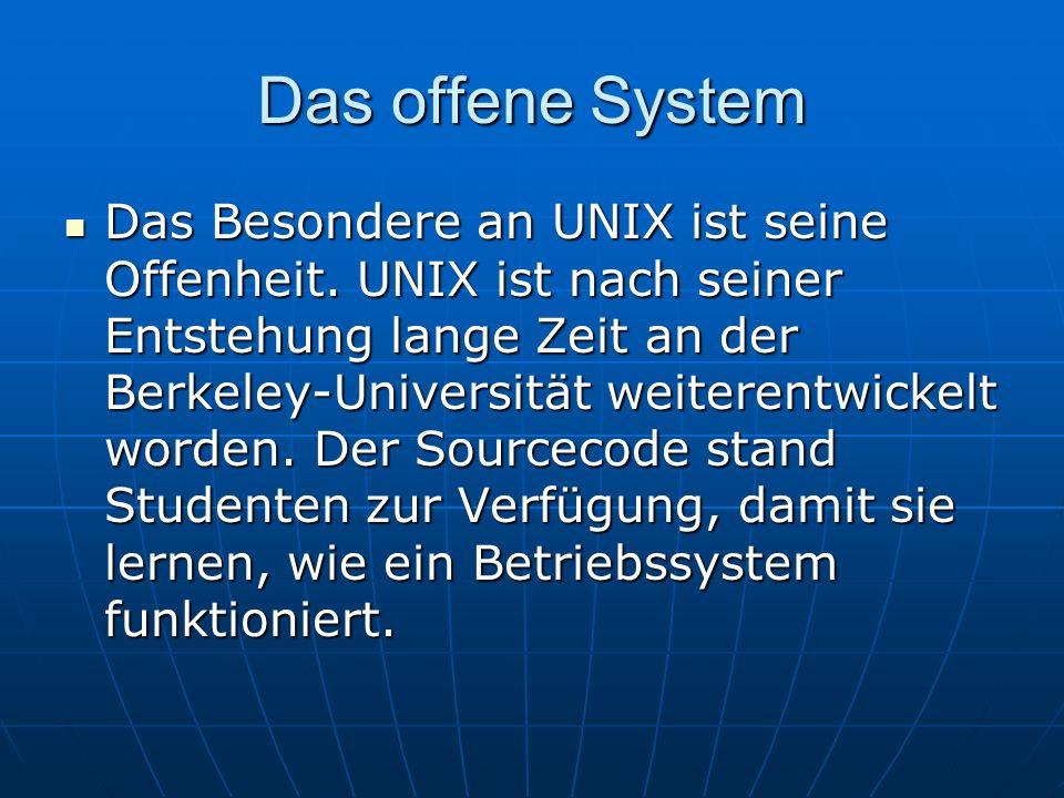Das offene System Das Besondere an UNIX ist seine Offenheit. UNIX ist nach seiner Entstehung lange Zeit an der Berkeley-Universität weiterentwickelt w