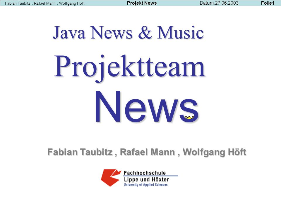 News Java News & Music Projektteam Fabian Taubitz, Rafael Mann, Wolfgang Höft Projekt NewsDatum:27.06.2003 Folie1 Fabian Taubitz, Rafael Mann, Wolfgan