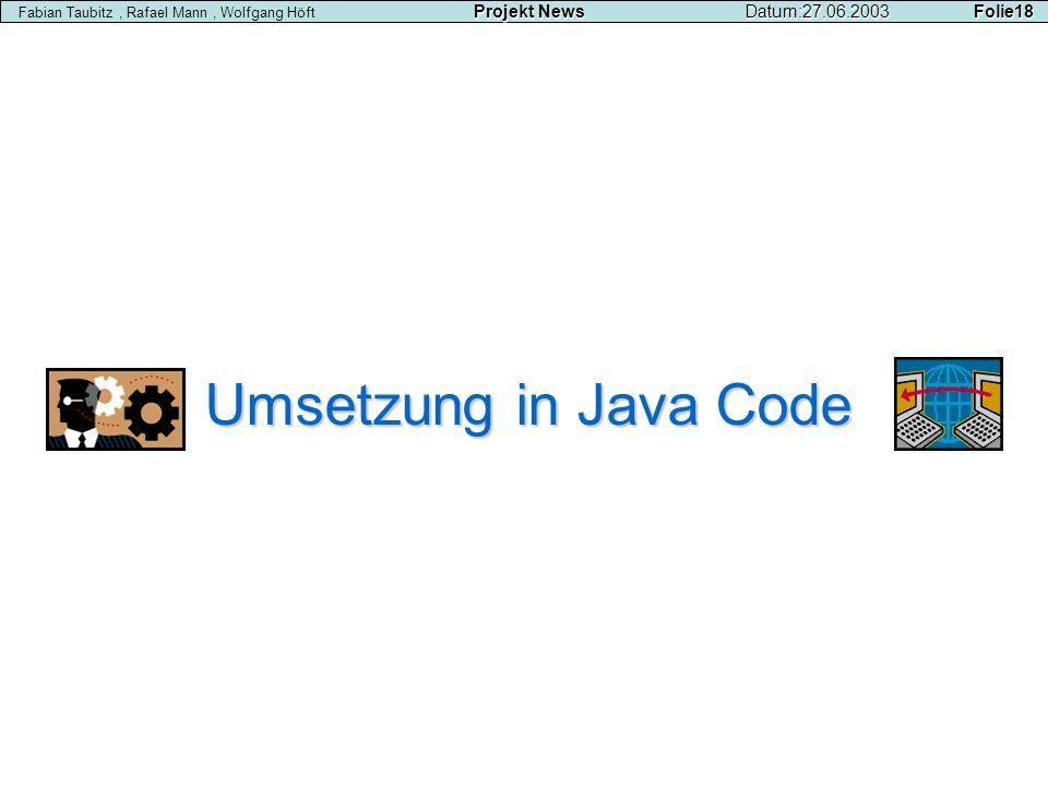 Umsetzung in Java Code Projekt NewsDatum:27.06.2003 Folie18 Fabian Taubitz, Rafael Mann, Wolfgang Höft Projekt NewsDatum:27.06.2003 Folie18