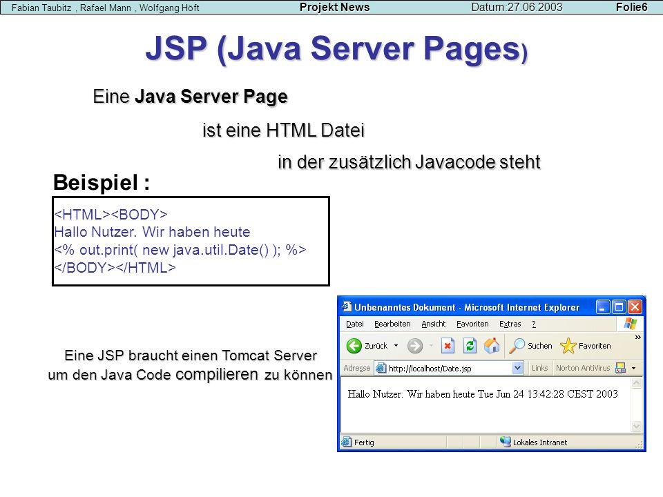 Projekt NewsDatum:27.06.2003 Folie6 Fabian Taubitz, Rafael Mann, Wolfgang Höft Projekt NewsDatum:27.06.2003 Folie6 Eine Java Server Page JSP (Java Ser