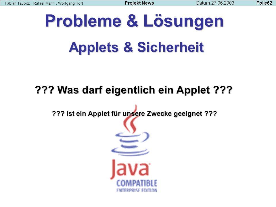 Projekt NewsDatum:27.06.2003 Folie62 Fabian Taubitz, Rafael Mann, Wolfgang Höft Projekt NewsDatum:27.06.2003 Folie62 Applets & Sicherheit ??? Was darf