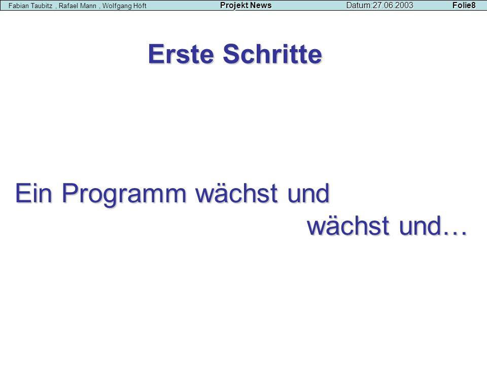 Erste Schritte Ein Programm wächst und wächst und… Projekt NewsDatum:27.06.2003 Folie8 Fabian Taubitz, Rafael Mann, Wolfgang Höft Projekt NewsDatum:27