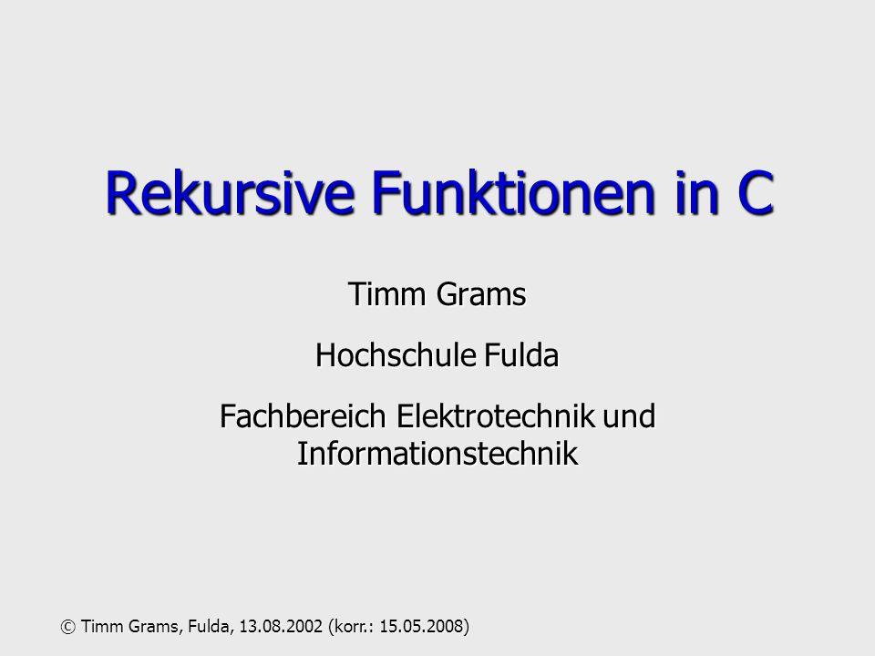 Timm Grams Hochschule Fulda Fachbereich Elektrotechnik und Informationstechnik Rekursive Funktionen in C © Timm Grams, Fulda, 13.08.2002 (korr.: 15.05.2008)