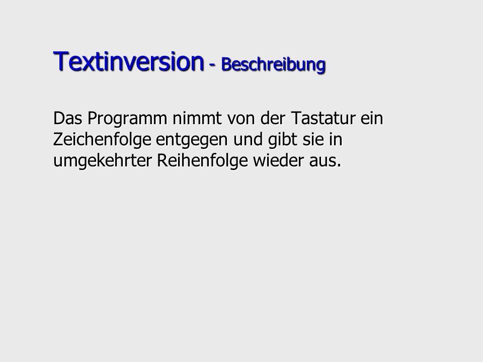 Textinversion - ein C-Programm void ReadWrite(){ char x = getchar(); char x = getchar(); if (x!= \n ){ if (x!= \n ){ ReadWrite(); ReadWrite(); putchar(x); putchar(x); }} void main(){ printf( TEXTINVERSION (Eingabeende: CR)\n ); printf( TEXTINVERSION (Eingabeende: CR)\n ); ReadWrite(); ReadWrite(); }