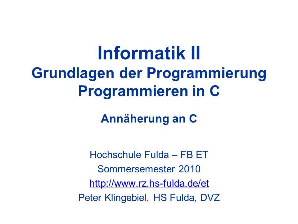 Informatik II Grundlagen der Programmierung Programmieren in C Annäherung an C Hochschule Fulda – FB ET Sommersemester 2010 http://www.rz.hs-fulda.de/et Peter Klingebiel, HS Fulda, DVZ