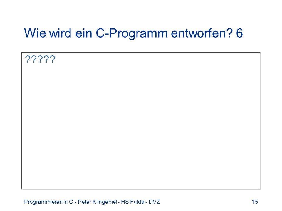 Programmieren in C - Peter Klingebiel - HS Fulda - DVZ15 Wie wird ein C-Programm entworfen? 6