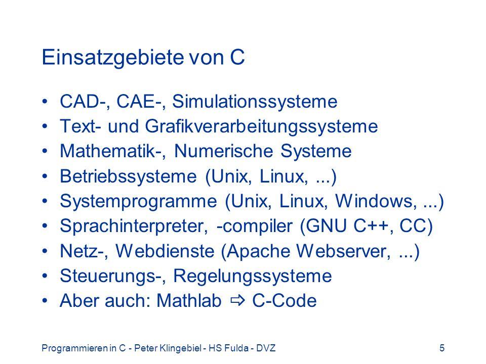 Programmieren in C - Peter Klingebiel - HS Fulda - DVZ5 Einsatzgebiete von C CAD-, CAE-, Simulationssysteme Text- und Grafikverarbeitungssysteme Mathematik-, Numerische Systeme Betriebssysteme (Unix, Linux,...) Systemprogramme (Unix, Linux, Windows,...) Sprachinterpreter, -compiler (GNU C++, CC) Netz-, Webdienste (Apache Webserver,...) Steuerungs-, Regelungssysteme Aber auch: Mathlab C-Code