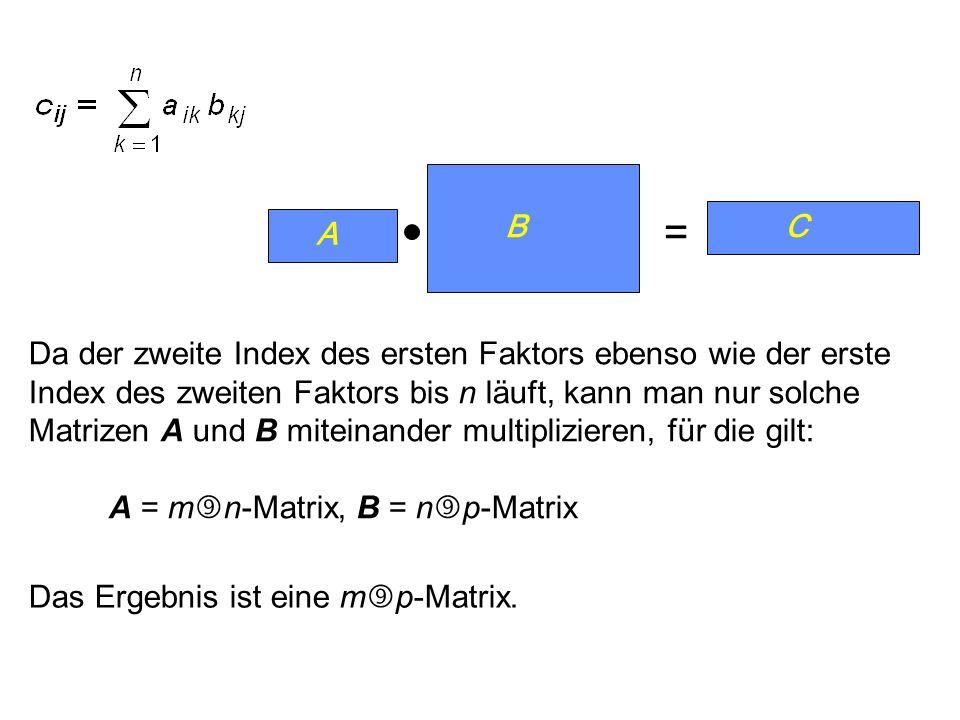 Da der zweite Index des ersten Faktors ebenso wie der erste Index des zweiten Faktors bis n läuft, kann man nur solche Matrizen A und B miteinander multiplizieren, für die gilt: A = m n-Matrix, B = n p-Matrix = Das Ergebnis ist eine m p-Matrix.
