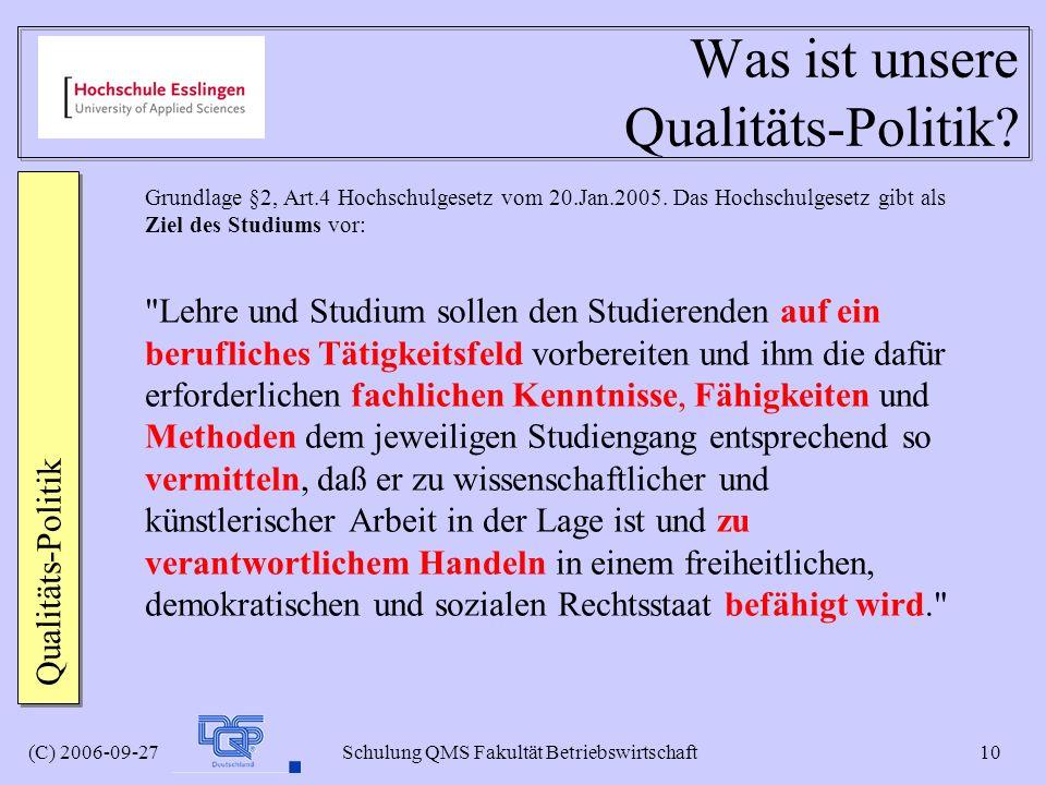 (C) 2006-09-27 Schulung QMS Fakultät Betriebswirtschaft 10 Was ist unsere Qualitäts-Politik? Grundlage §2, Art.4 Hochschulgesetz vom 20.Jan.2005. Das
