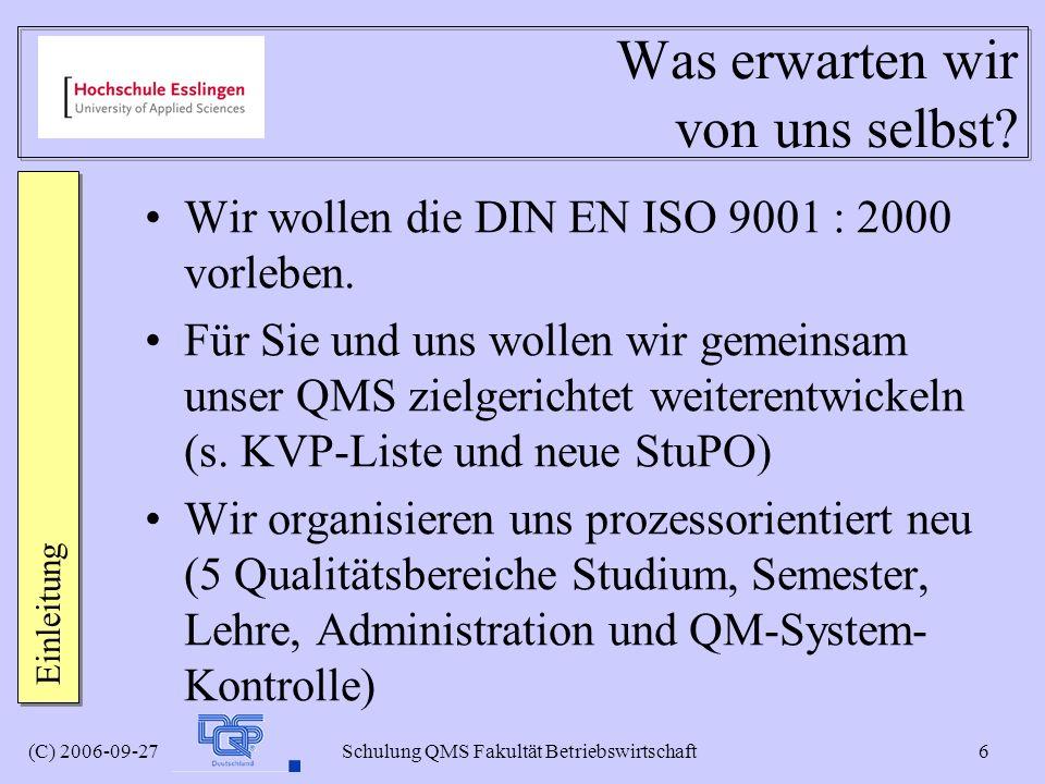 (C) 2006-09-27 Schulung QMS Fakultät Betriebswirtschaft 6 Was erwarten wir von uns selbst? Wir wollen die DIN EN ISO 9001 : 2000 vorleben. Für Sie und