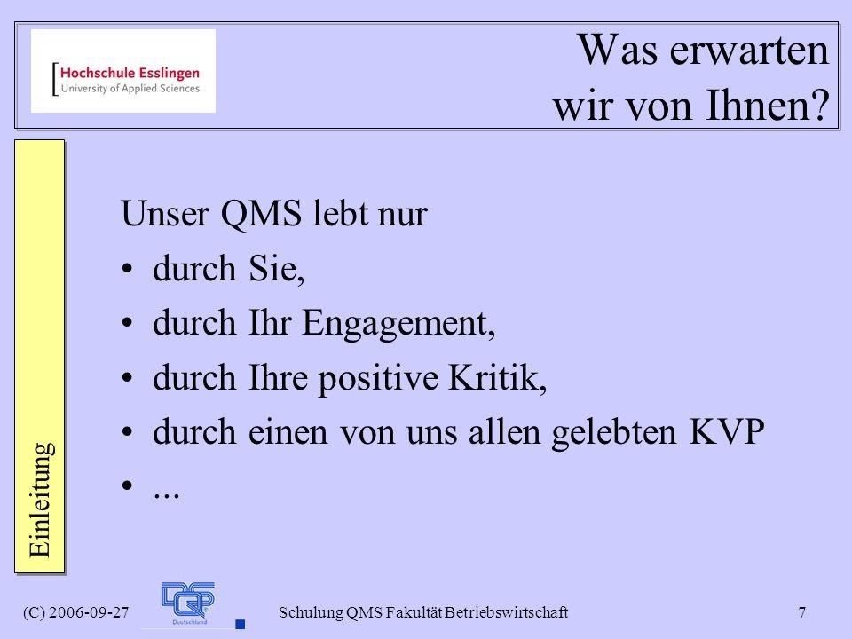 (C) 2006-09-27 Schulung QMS Fakultät Betriebswirtschaft 7 Was erwarten wir von Ihnen? Unser QMS lebt nur durch Sie, durch Ihr Engagement, durch Ihre p