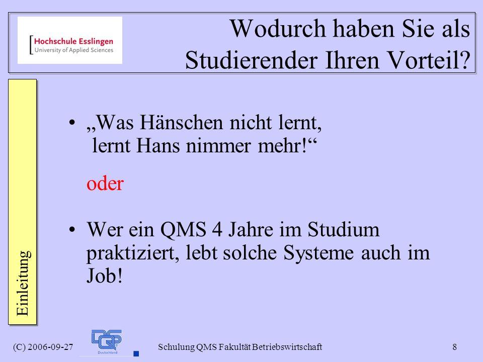 (C) 2006-09-27 Schulung QMS Fakultät Betriebswirtschaft 8 Wodurch haben Sie als Studierender Ihren Vorteil? Was Hänschen nicht lernt, lernt Hans nimme