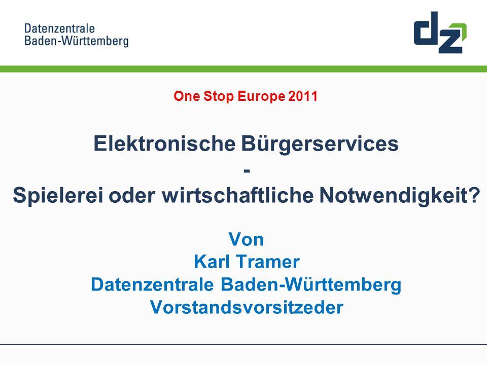 One Stop Europe 2011 Elektronische Bürgerservices - Spielerei oder wirtschaftliche Notwendigkeit? Von Karl Tramer Datenzentrale Baden-Württemberg Vors
