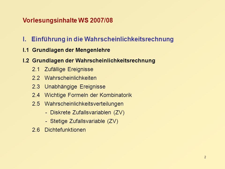 2 Vorlesungsinhalte WS 2007/08 I. Einführung in die Wahrscheinlichkeitsrechnung I.1 Grundlagen der Mengenlehre I.2 Grundlagen der Wahrscheinlichkeitsr