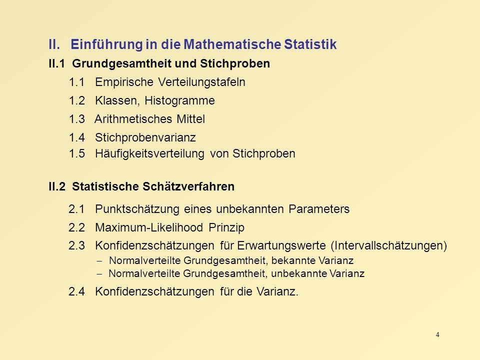 4 II. Einführung in die Mathematische Statistik II.1 Grundgesamtheit und Stichproben 1.1 Empirische Verteilungstafeln 1.2 Klassen, Histogramme 1.3 Ari