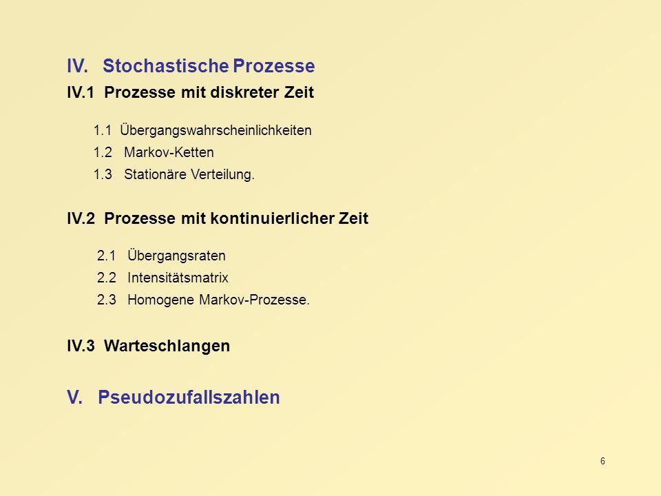 6 IV. Stochastische Prozesse IV.1 Prozesse mit diskreter Zeit 1.1 Übergangswahrscheinlichkeiten 1.2 Markov-Ketten 1.3 Stationäre Verteilung. IV.2 Proz