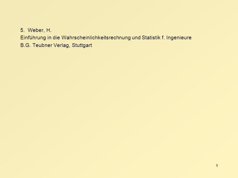 8 5. Weber, H. Einführung in die Wahrscheinlichkeitsrechnung und Statistik f. Ingenieure B.G. Teubner Verlag, Stuttgart