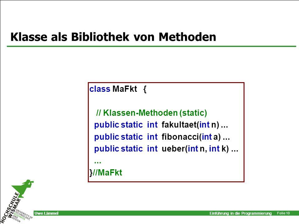 Einführung in die Programmierung Folie 10 Uwe Lämmel Klasse als Bibliothek von Methoden class MaFkt { // Klassen-Methoden (static) public static int f