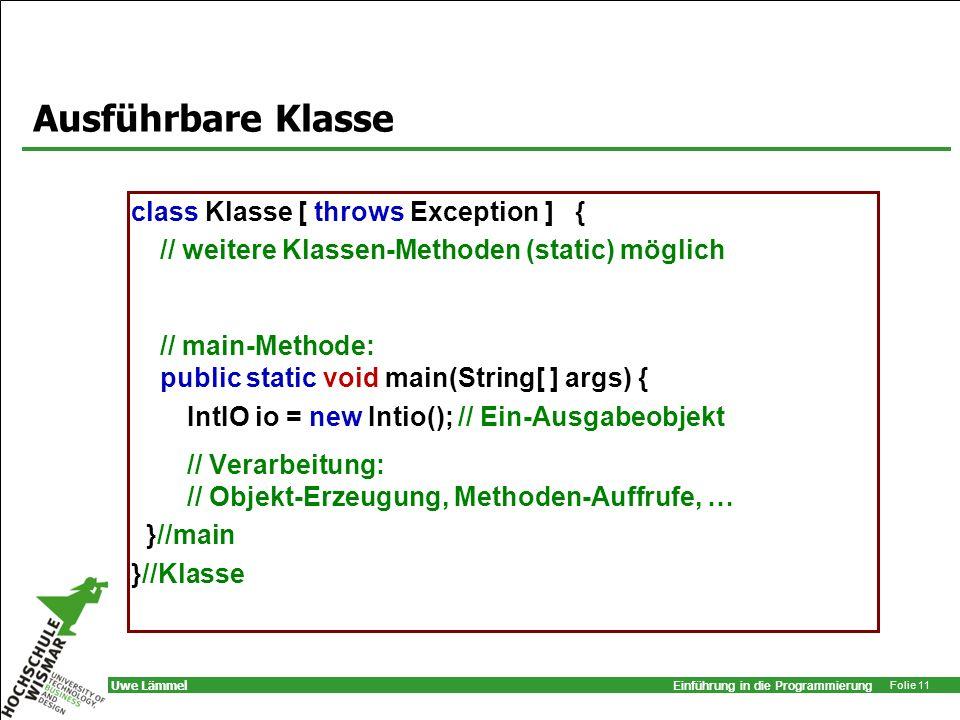 Einführung in die Programmierung Folie 11 Uwe Lämmel Ausführbare Klasse class Klasse [ throws Exception ] { // weitere Klassen-Methoden (static) mögli