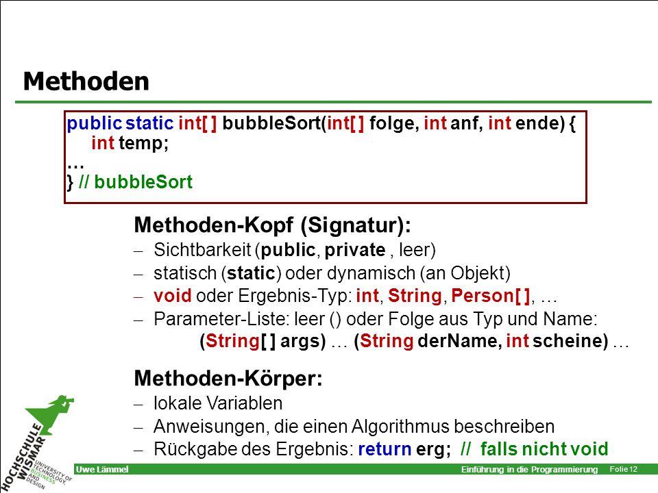 Einführung in die Programmierung Folie 12 Uwe Lämmel Methoden public static int[ ] bubbleSort(int[ ] folge, int anf, int ende) { int temp; … } // bubb