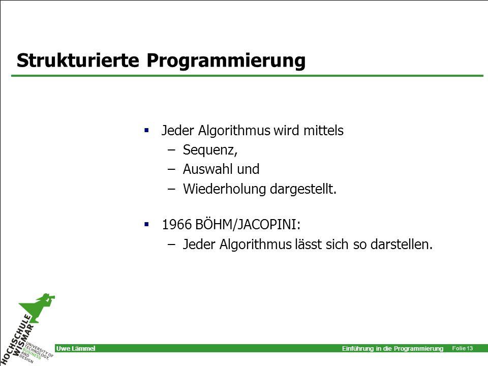 Einführung in die Programmierung Folie 13 Uwe Lämmel Strukturierte Programmierung Jeder Algorithmus wird mittels –Sequenz, –Auswahl und –Wiederholung