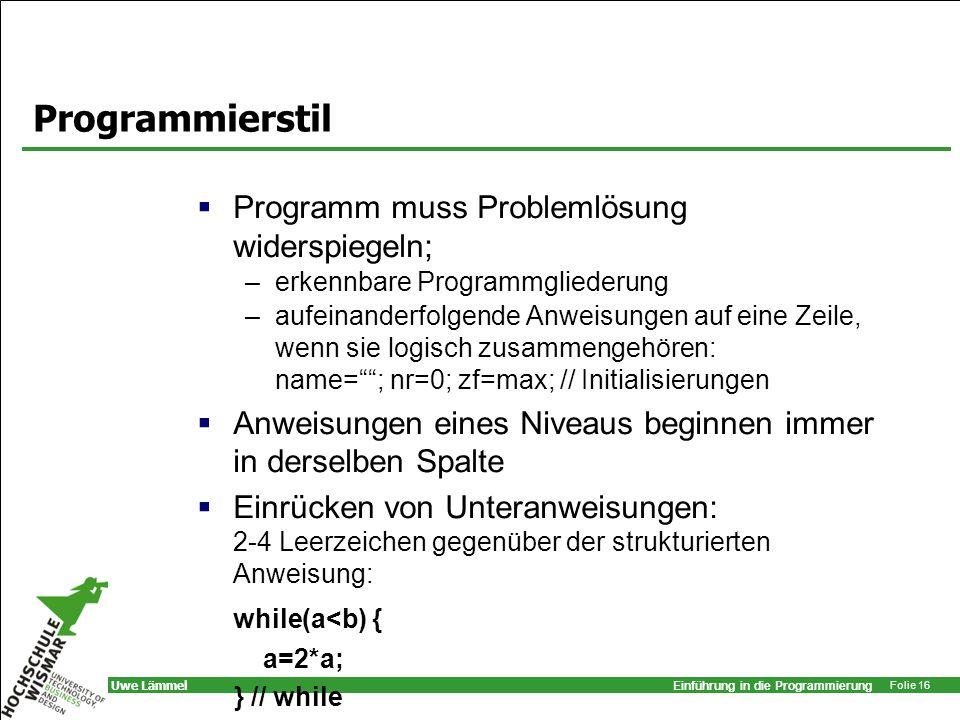 Einführung in die Programmierung Folie 16 Uwe Lämmel Programmierstil Programm muss Problemlösung widerspiegeln; –erkennbare Programmgliederung –aufein